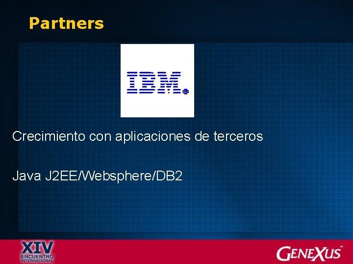 Partners Crecimiento con aplicaciones de terceros Java J 2 EE/Websphere/DB 2
