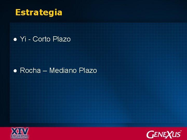 Estrategia ● Yi - Corto Plazo ● Rocha – Mediano Plazo