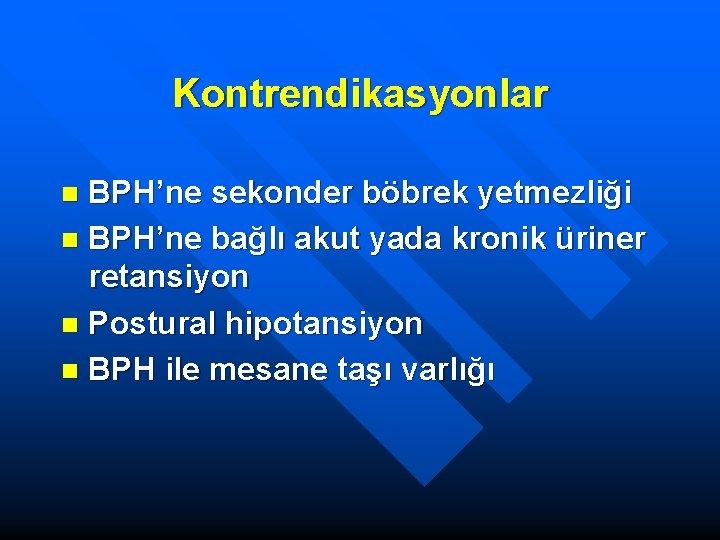 Kontrendikasyonlar BPH'ne sekonder böbrek yetmezliği n BPH'ne bağlı akut yada kronik üriner retansiyon n