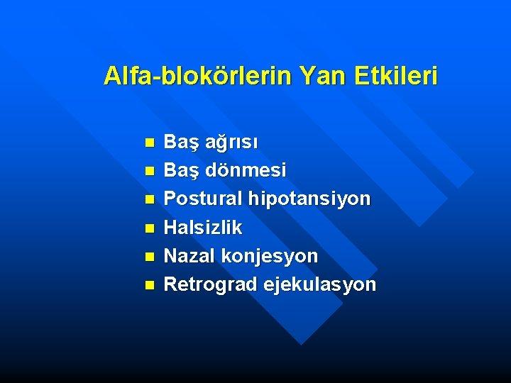 Alfa-blokörlerin Yan Etkileri n n n Baş ağrısı Baş dönmesi Postural hipotansiyon Halsizlik Nazal