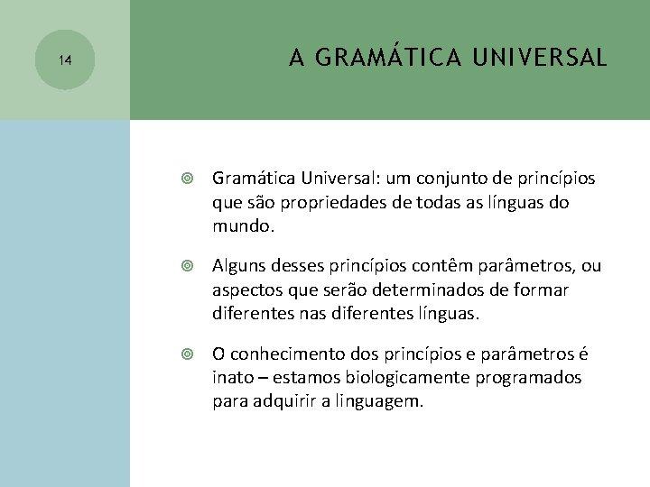 A GRAMÁTICA UNIVERSAL 14 Gramática Universal: um conjunto de princípios que são propriedades de