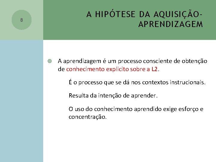A HIPÓTESE DA AQUISIÇÃOAPRENDIZAGEM 8 A aprendizagem é um processo consciente de obtenção de