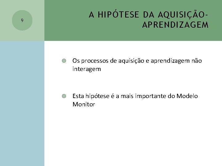 A HIPÓTESE DA AQUISIÇÃOAPRENDIZAGEM 9 Os processos de aquisição e aprendizagem não interagem Esta