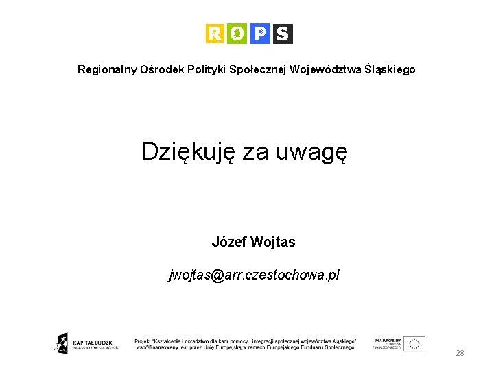 Regionalny Ośrodek Polityki Społecznej Województwa Śląskiego Dziękuję za uwagę Józef Wojtas jwojtas@arr. czestochowa. pl