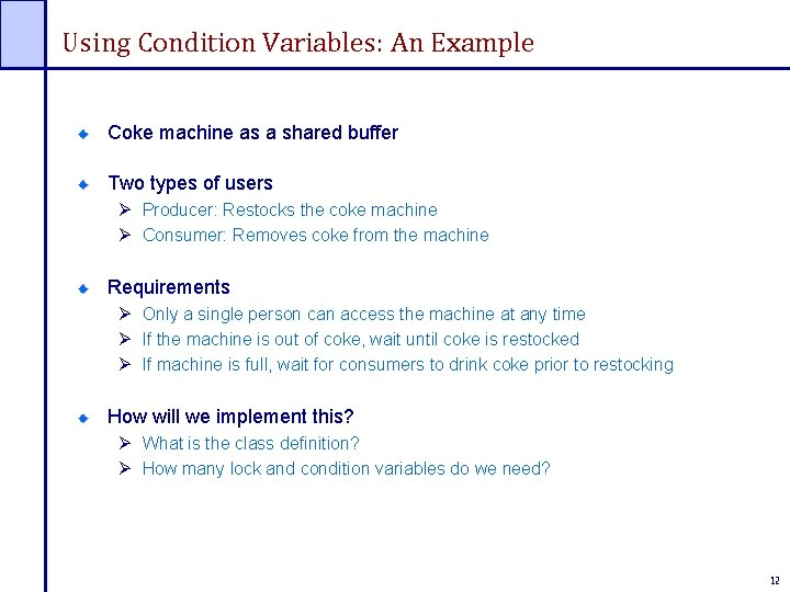Using Condition Variables: An Example Coke machine as a shared buffer Two types of