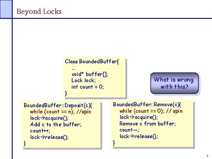 Beyond Locks Class Bounded. Buffer{ … void* buffer[]; Lock lock; int count = 0;