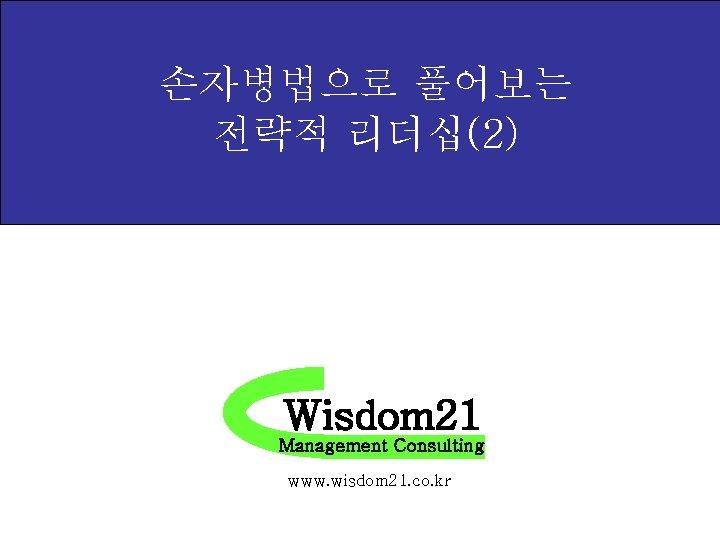 손자병법으로 풀어보는 전략적 리더십(2) Wisdom 21 Management Consulting www. wisdom 21. co. kr