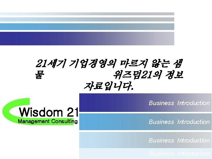 21세기 기업경영의 마르지 않는 샘 물 위즈덤 21의 정보 자료입니다. Wisdom 21 Management Consulting