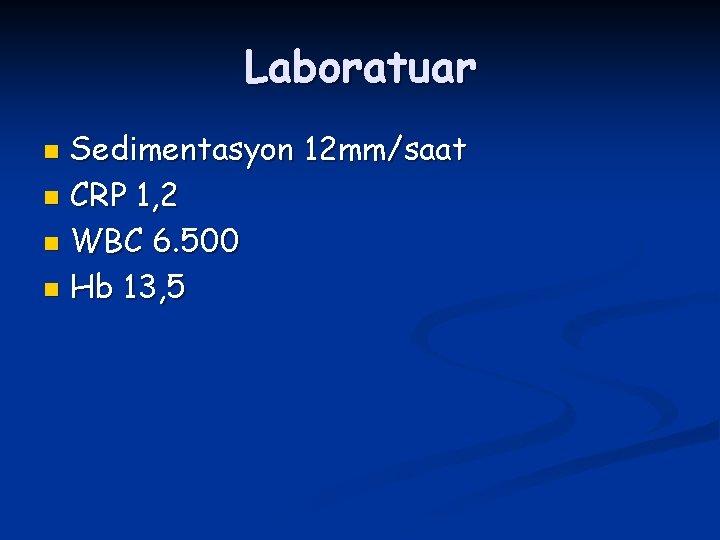 Laboratuar Sedimentasyon 12 mm/saat n CRP 1, 2 n WBC 6. 500 n Hb