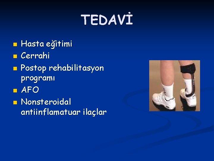 TEDAVİ n n n Hasta eğitimi Cerrahi Postop rehabilitasyon programı AFO Nonsteroidal antiinflamatuar ilaçlar