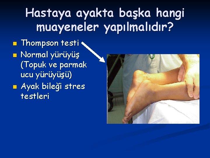 Hastaya ayakta başka hangi muayeneler yapılmalıdır? n n n Thompson testi Normal yürüyüş (Topuk
