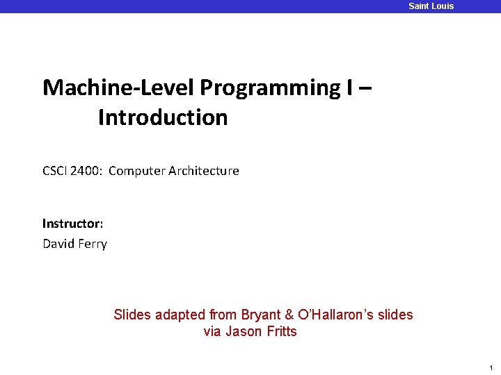 Saint Louis University Machine-Level Programming I – Introduction CSCI 2400: Computer Architecture Instructor: David