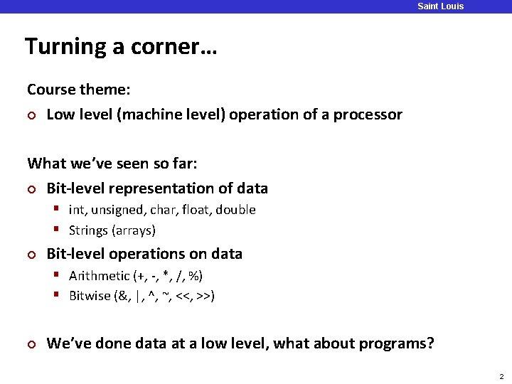 Saint Louis University Turning a corner… Course theme: ¢ Low level (machine level) operation