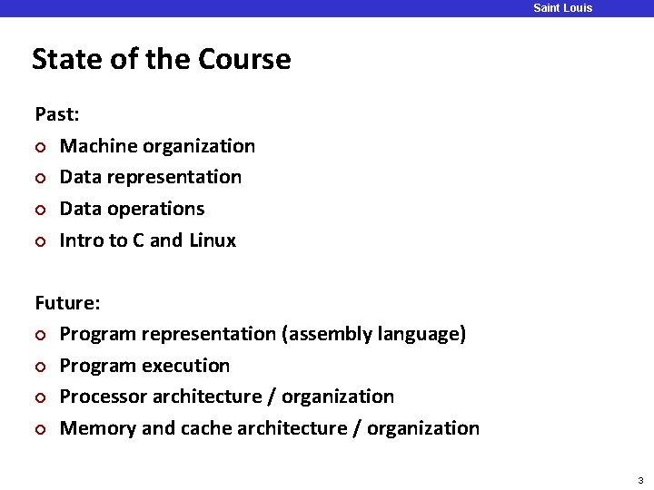 Saint Louis University State of the Course Past: ¢ Machine organization ¢ Data representation