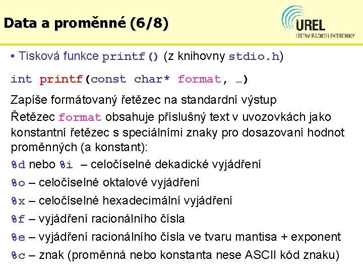 Data a proměnné (6/8) • Tisková funkce printf() (z knihovny stdio. h) int printf(const