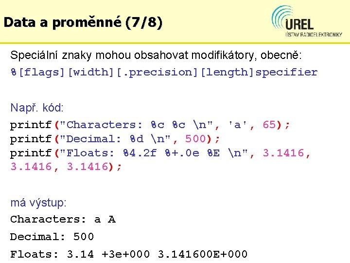 Data a proměnné (7/8) Speciální znaky mohou obsahovat modifikátory, obecně: %[flags][width][. precision][length]specifier Např. kód: