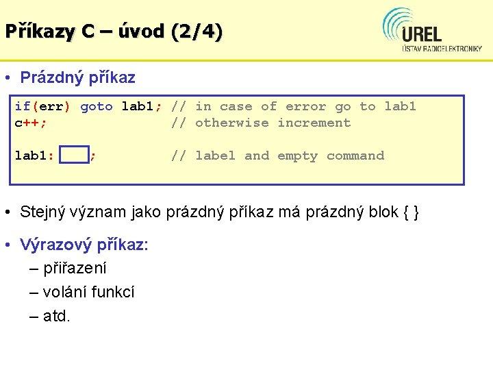 Příkazy C – úvod (2/4) • Prázdný příkaz if(err) goto lab 1; // in