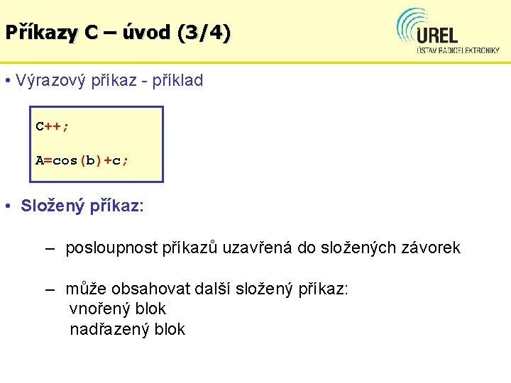 Příkazy C – úvod (3/4) • Výrazový příkaz - příklad C++; A=cos(b)+c; • Složený