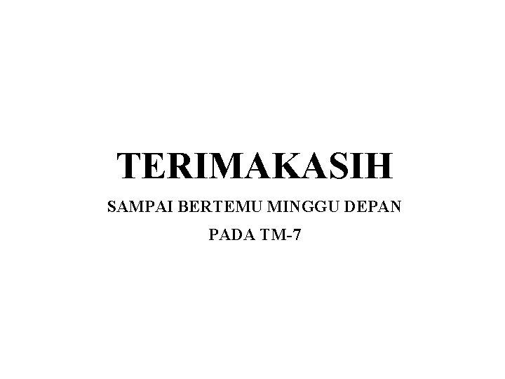 TERIMAKASIH SAMPAI BERTEMU MINGGU DEPAN PADA TM-7