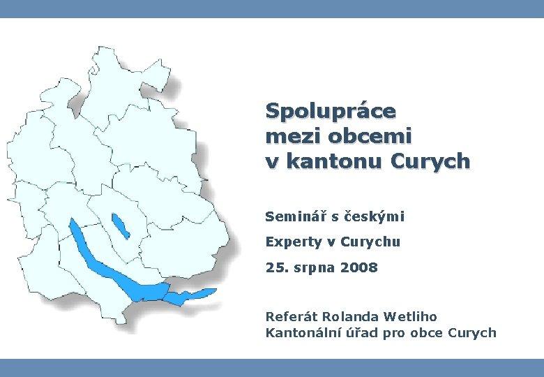 Spolupráce mezi obcemi v kantonu Curych Seminář s českými Experty v Curychu 25. srpna