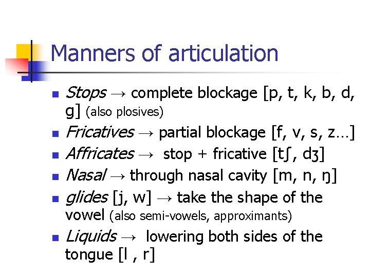 Manners of articulation n n Stops → complete blockage [p, t, k, b, d,