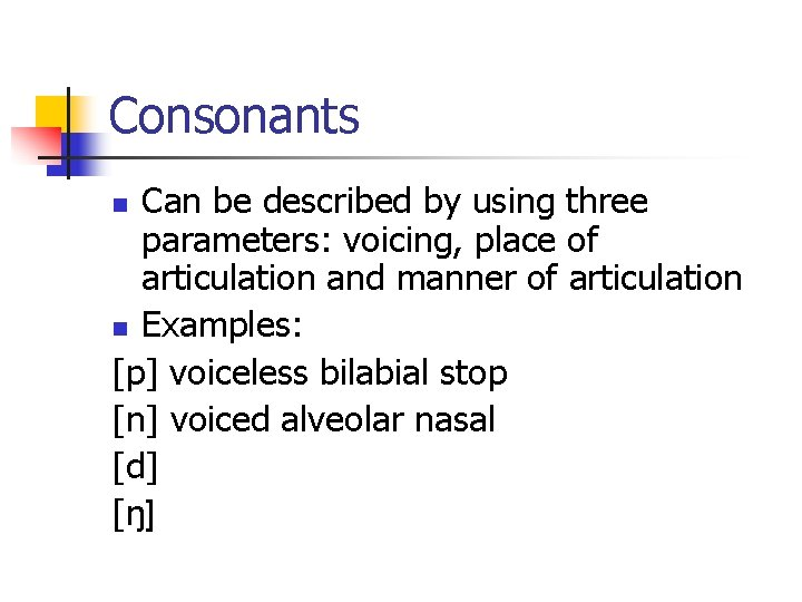 Consonants Can be described by using three parameters: voicing, place of articulation and manner