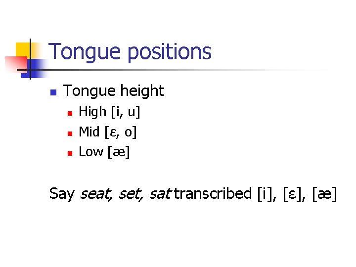 Tongue positions n Tongue height n n n High [i, u] Mid [ε, o]