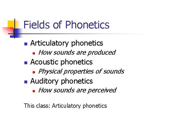 Fields of Phonetics n Articulatory phonetics n n Acoustic phonetics n n How sounds