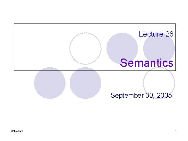 Lecture 26 Semantics September 30, 2005 3/12/2021 1