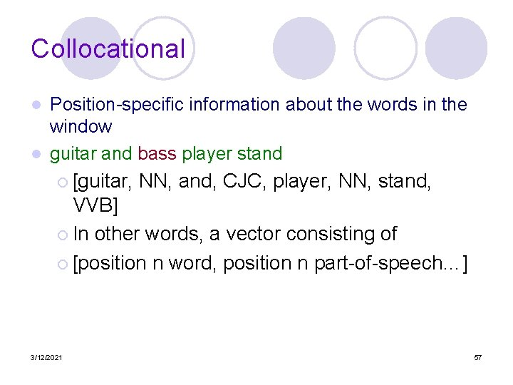 Collocational Position-specific information about the words in the window l guitar and bass player