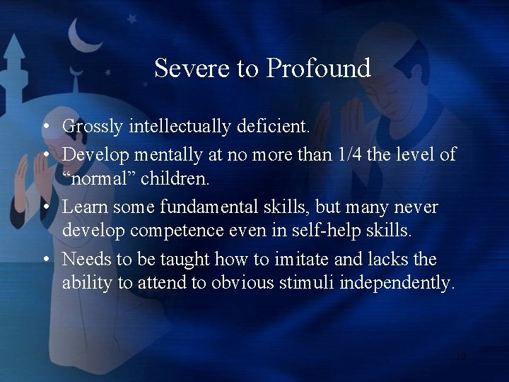 Severe to Profound • Grossly intellectually deficient. • Develop mentally at no more than
