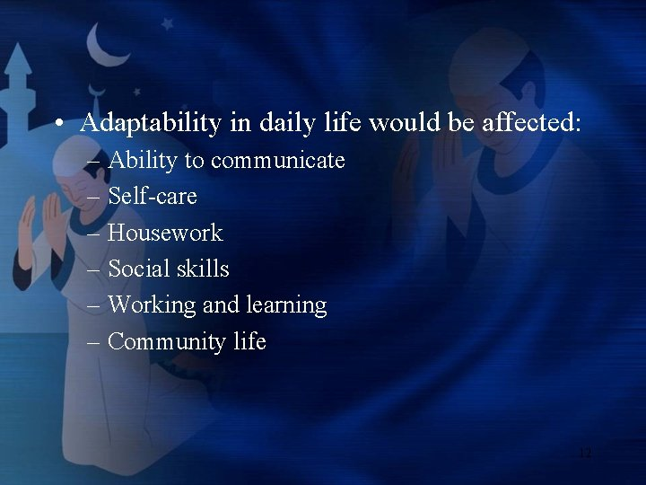 • Adaptability in daily life would be affected: – Ability to communicate –