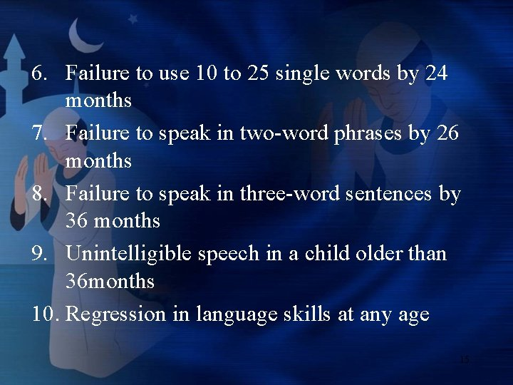 6. Failure to use 10 to 25 single words by 24 months 7. Failure
