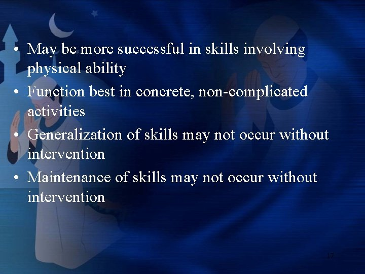• May be more successful in skills involving physical ability • Function best