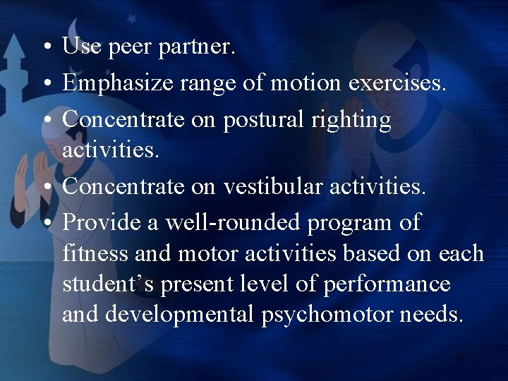 • Use peer partner. • Emphasize range of motion exercises. • Concentrate on