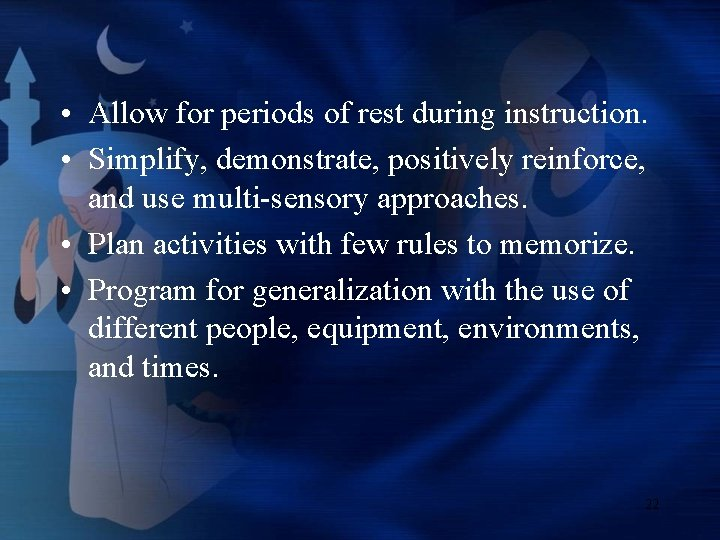 • Allow for periods of rest during instruction. • Simplify, demonstrate, positively reinforce,