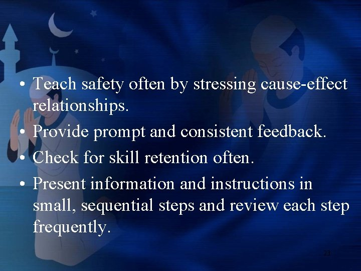 • Teach safety often by stressing cause-effect relationships. • Provide prompt and consistent