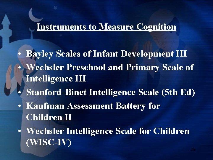 Instruments to Measure Cognition • Bayley Scales of Infant Development III • Wechsler Preschool