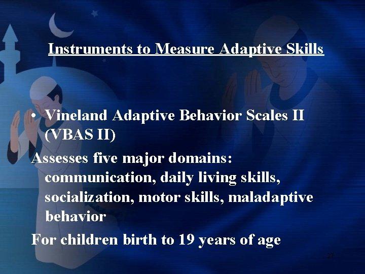 Instruments to Measure Adaptive Skills • Vineland Adaptive Behavior Scales II (VBAS II) Assesses