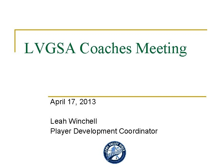 LVGSA Coaches Meeting April 17, 2013 Leah Winchell Player Development Coordinator