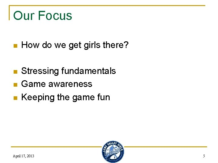 Our Focus n How do we get girls there? n Stressing fundamentals Game awareness