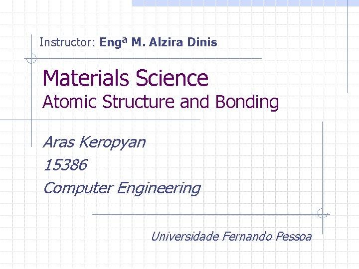 Instructor: Engª M. Alzira Dinis Materials Science Atomic Structure and Bonding Aras Keropyan 15386