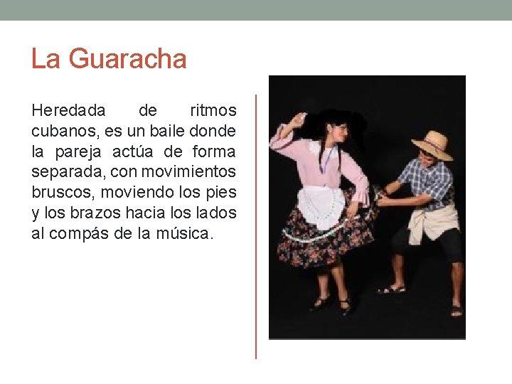 La Guaracha Heredada de ritmos cubanos, es un baile donde la pareja actúa de