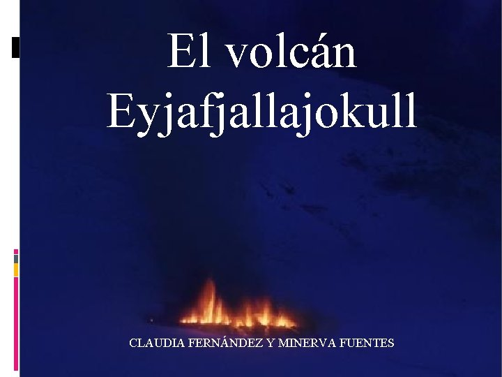 El volcán Eyjafjallajokull CLAUDIA FERNÁNDEZ Y MINERVA FUENTES