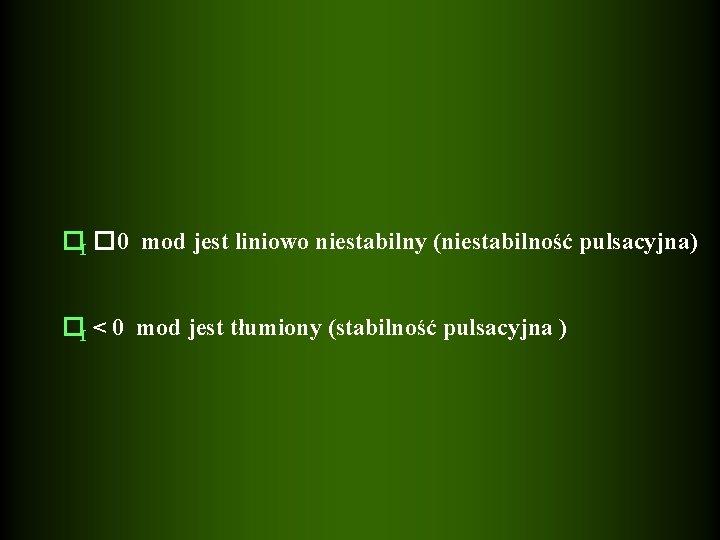 �I � 0 mod jest liniowo niestabilny (niestabilność pulsacyjna) �I < 0 mod jest