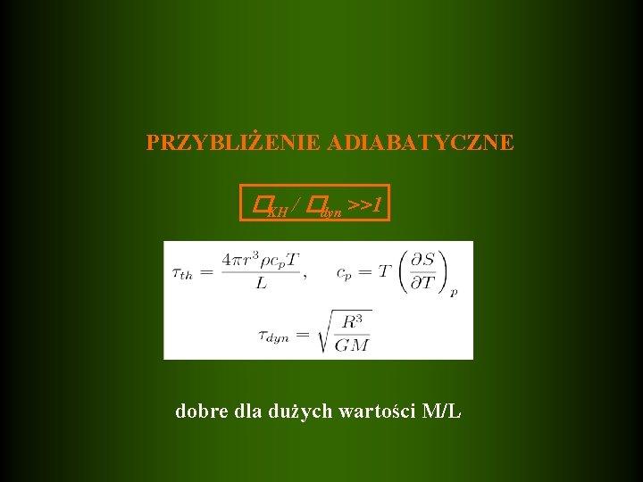 PRZYBLIŻENIE ADIABATYCZNE �KH / �dyn >>1 dobre dla dużych wartości M/L