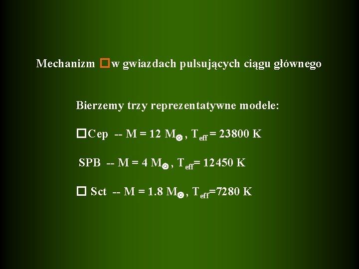 Mechanizm �w gwiazdach pulsujących ciągu głównego Bierzemy trzy reprezentatywne modele: �Cep -- M =