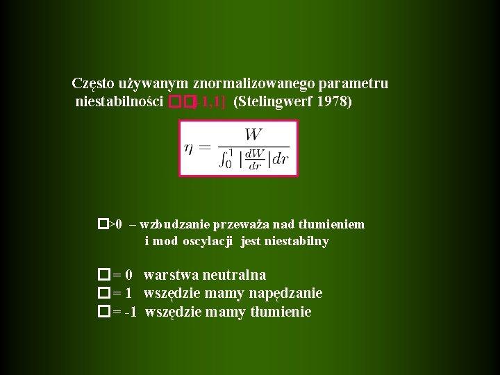 Często używanym znormalizowanego parametru niestabilności ��[-1, 1] (Stelingwerf 1978) �>0 – wzbudzanie przeważa nad