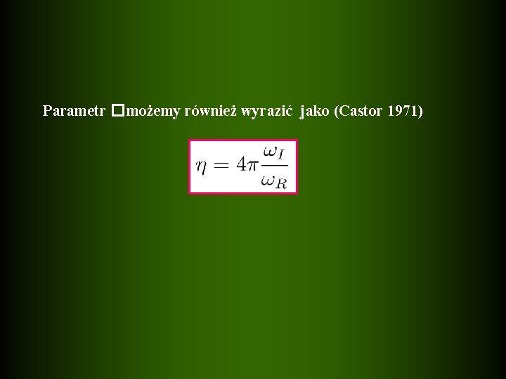 Parametr �możemy również wyrazić jako (Castor 1971)