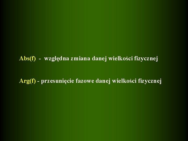 Abs(f) - względna zmiana danej wielkości fizycznej Arg(f) - przesunięcie fazowe danej wielkości fizycznej